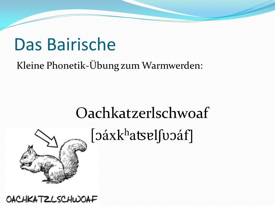 Das Bairische [ɔáxkhaʦɐlʃʋɔáf] Kleine Phonetik-Übung zum Warmwerden: